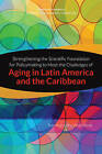 Strengthening the Scientific Foundation for Policymaking to Meet the Challenges of Aging in Latin America and the Caribbean: Summary of a Workshop by Steering Committee for the Workshop on Strengthening the Scientific Foundation for Policymaking to Meet the Challenges of Aging in Latin America and the Caribbean, Committee on Population, Division of Behavioral and Social Sciences and Education, The National Academies Of Sciences Engineering (Paperback, 2015)