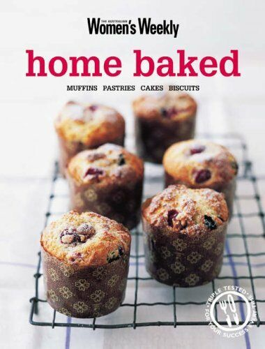Home Baked: Muffins, Pastries, Cakes, Biscuits (The Australian Women's Weekly)