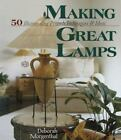 Making Great Lamps : 50 Illuminating Projects, Techniques and Ideas by Deborah Morgenthal (1998, Hardcover)