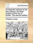 A Thirteenth Address to the Free Citizens, and Free-Holders of the City of Dublin. the Second Edition. by Charles Lucas (Paperback / softback, 2010)