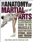 The Anatomy of Martial Arts: An Illustrated Guide to the Muscles Used for Each Strike, Kick, and Throw by Norman G. Link, Norman Link, Lily Chou (Paperback, 2011)
