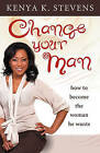 Change Your Man: How to Become the Woman He Wants by Kenya K Stevens (Paperback / softback, 2010)