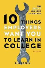 10 Things Employers Want You to Learn in College, Revised : The Skills You Need to Succeed by Bill Coplin (2012, Paperback)