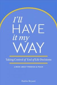 I-039-ll-Have-It-My-Way-Taking-Control-of-End-of-Life-Decisions-A-Book-About-F