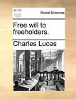 Free Will to Freeholders. by Charles Lucas (Paperback / softback, 2010)