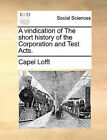 A Vindication of the Short History of the Corporation and Test Acts. by Capel Lofft (Paperback / softback, 2010)