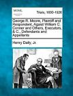 George R. Moore, Plaintiff and Respondent, Agaist William C. Conner and Others, Executors, & C., Defendants and Appellants by Henry Daily Jr (Paperback / softback, 2012)