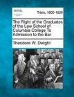 The Right of the Graduates of the Law School of Columbia College to Admission to the Bar by Theodore W Dwight (Paperback / softback, 2012)