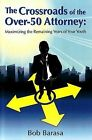 Crossroads of the Over 50 Attorney: Maximizing the Remaining Years of Your Youth by Bob Barasa (Paperback, 2008)