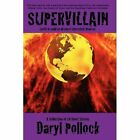 Supervillain: Earth! It Could Be All Yours! Interested? Read On!: A Collection of 14 Short Stories by Daryl Pollock (Paperback / softback, 2011)