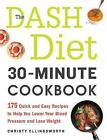 The Dash Diet 30-Minute Cookbook: 175 Quick and Easy Recipes to Help You Lower Your Blood Pressure and Lose Weight by Christy Ellingsworth (Paperback, 2015)