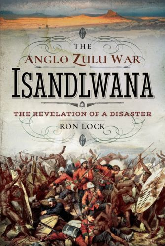 THE ANGLO ZULU WAR - ISANDLWANA - THE REVELATION OF A DISASTER BY RON (L32)(L28)
