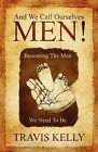 And We Call Ourselves Men!: Becoming the Men We Need to Be by Travis Kelly (Paperback / softback, 2009)