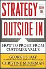 Strategy from the Outside in: Profiting from Customer Value: How to Profit from Customer Value by Christine Moorman, George S. Day (Hardback, 2010)