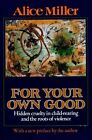 For Your Own Good: Hidden Cruelty in Child-rearing by Alice Miller (Paperback, 1990)