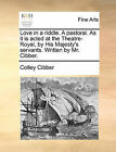Love in a Riddle. a Pastoral. as It Is Acted at the Theatre-Royal, by His Majesty's Servants. Written by Mr. Cibber. by Colley Cibber (Paperback / softback, 2010)