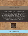 Certaine Tragical Discourses Written Out of Frenche and Latin, by Geffray Fenton No Lesse Profitable Then Pleasaunte, and of Like Necessitye to All Degrees That Take Pleasure in Antiquityes or Forreine Reportes (1579) by Geoffrey Fenton (Paperback / softback, 2010)
