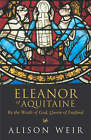 Eleanor of Aquitaine: By the Wrath of God, Queen of England by Alison Weir (Paperback, 2000)