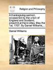 A Thanksgiving-Sermon, Occasioned by the Union of England and Scotland, Preach'd at Hand-Alley, May the 1st, 1707. by Daniel Williams, ... by Daniel Williams (Paperback / softback, 2010)