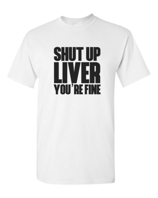 Shut Up Liver You/'re Fine T-Shirt shutup st patricks day funny shirt