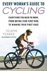 Every Woman's Guide to Cycling : Everything You Need to Know, from Buying Your First Bike to Winning Your First Race by Selene Yeager (2008, Paperback)