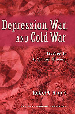 Depression, War, and Cold War: Studies in Political Economy by Robert Higgs...