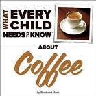 What Every Child Needs to Know About Coffee by R. Bradley Snyder, Marc Engelsgjerd (Board book, 2014)