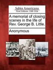 A Memorial of Closing Scenes in the Life of REV. George B. Little. by Gale, Sabin Americana (Paperback / softback, 2012)