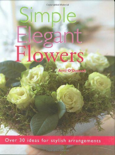 Simple Elegant Flowers: Over 30 Ideas for Stylish Arrangements By Avril O'Donne