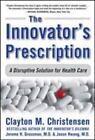 The Innovator's Prescription : A Disruptive Solution for Health Care by Jerome H. Grossman, Clayton M. Christensen and Jason Hwang (2008, Hardcover)
