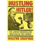 Hustling Hitler: The Jewish Vaudevillian Who Fooled The Fuhrer by Walter Shapiro (Hardback, 2016)