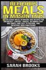 Delicious Meals in Mason Jars - Sarah Brooks: 50 Delicious Meals in Mason Jars Recipes for Breakfast, Lunches, Snacks, or Dinner That Are Simple and Easy to Prepare, and Incredibly Mouthwatering! by Sarah Brooks (Paperback / softback, 2015)