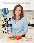 Good Cheap Eats Dinner in 30 Minutes or Less : Fresh, Fast, and Flavorful Home-Cooked Meals, with More Than 200 Recipes by Jessica Fisher (2015, Paperback)
