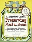 The Beginner's Guide to Preserving Food at Home: Easy Techniques for the Freshest Flavors in Jams, Jellies, Pickles, Relishes, Salsas, Sauces, Frozen and Dried Fruits and Vegetables by Janet Chadwick (Paperback, 2009)