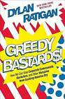 Greedy Bastards: How We Can Stop Corporate Communists, Banksters, and Other Vampires from Sucking America Dry by Dylan Ratigan (Hardback, 2012)