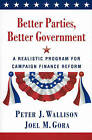 Better Parties, Better Government: A Realistic Program for Campaign Finance Reform by Peter J. Wallison, Joel Gora (Paperback)