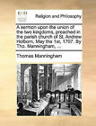 A Sermon Upon the Union of the Two Kingdoms, Preached in the Parish Church of St. Andrew Holborn, May the 1st, 1707. by Tho. Manningham, ... by Thomas Manningham (Paperback / softback, 2010)