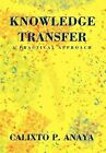 Knowledge Transfer: A Practical Approach by Calixto P Anaya (Hardback, 2012)