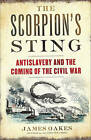 The Scorpion's Sting: Antislavery and the Coming of the Civil War by James Oakes (Hardback, 2014)