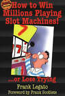 How to Win Millions Playing Slot Machines!: ...Or Lose Trying by Frank Legato (Paperback, 2000)