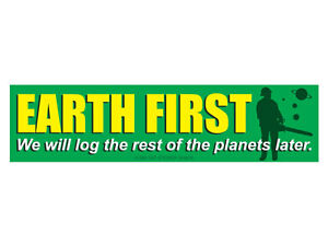 EARTH FIRST We will log the rest of the planets later. (Bumper Sticker)