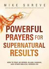 Powerful Prayers for Supernatural Results: How to Pray Like Moses, Elijah, Sarah, and Other Biblical Heroes by Mike Shreve (Paperback, 2015)