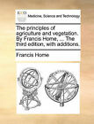 The Principles of Agriculture and Vegetation. by Francis Home, ... the Third Edition, with Additions. by Francis Home (Paperback / softback, 2010)