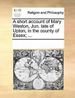 A Short Account of Mary Weston, Jun. Late of Upton, in the County of Essex; ... by Multiple Contributors (Paperback / softback, 2010)
