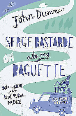 Serge Bastarde Ate My Baguette: On the Road in the Real Rural France John Dummer