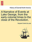 A Narrative of Events at Lake George, from the Early Colonial Times to the Close of the Revolution. by Benjamin Franklin De Costa (Paperback / softback, 2011)