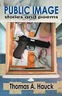 Public Image: Stories and Poems by Thomas A. Hauck (Paperback, 2009)