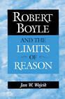 Robert Boyle and the Limits of Reason by Jan W. Wojcik (Paperback, 2002)