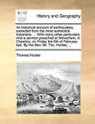 An Historical Account of Earthquakes, Extracted from the Most Authentick Historians. ... with Many Other Particulars. and a Sermon Preached at Weverham, in Cheshire, on Friday the 6th of February Last. by the REV. Mr. Tho. Hunter, ... by Thomas Hunter (Paperback / softback, 2010)