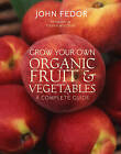 Grow Your Own Organic Fruit and Vegetables: A Complete Guide by John Fedor (Paperback, 2010)